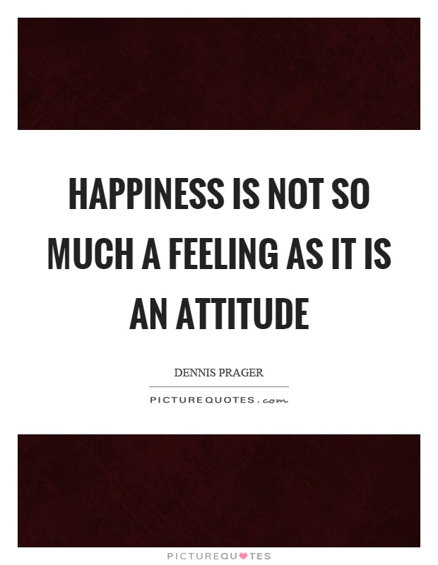 Happiness is not so much a feeling as it is an attitude Picture Quote #1