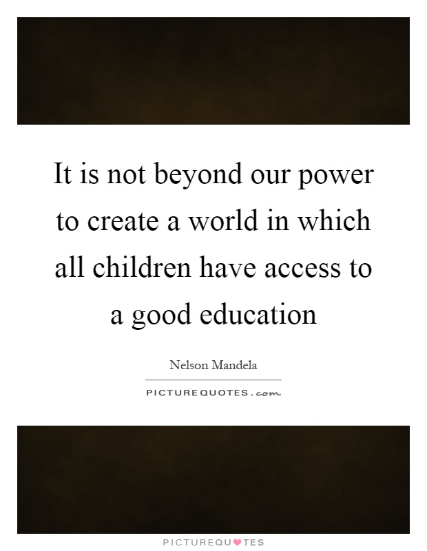 It is not beyond our power to create a world in which all children have access to a good education Picture Quote #1