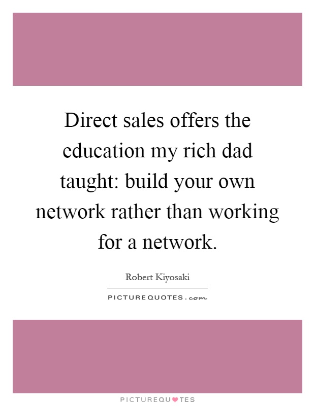 Direct sales offers the education my rich dad taught: build your own network rather than working for a network Picture Quote #1