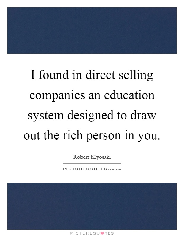 I found in direct selling companies an education system designed to draw out the rich person in you Picture Quote #1