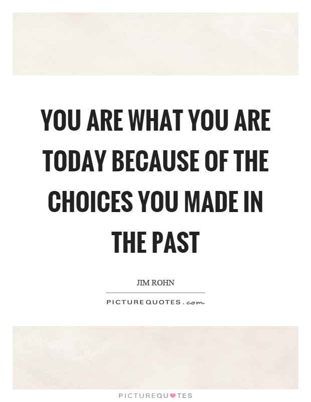 You are what you are today because of the choices you made in the past Picture Quote #1