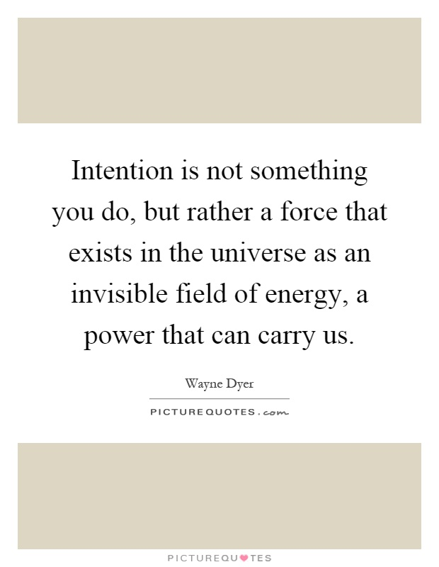 Intention is not something you do, but rather a force that exists in the universe as an invisible field of energy, a power that can carry us Picture Quote #1