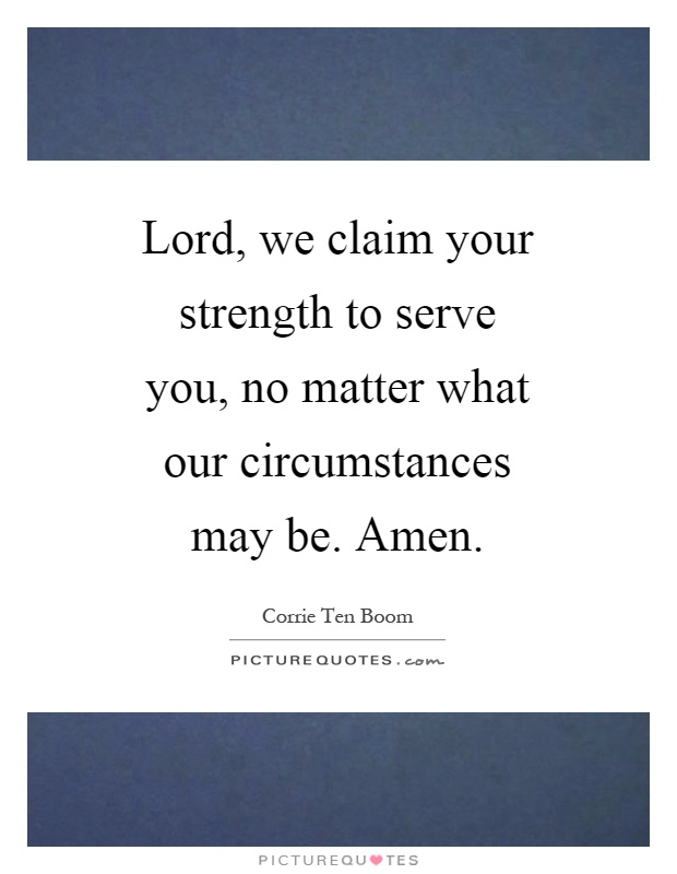 Lord, we claim your strength to serve you, no matter what our circumstances may be. Amen Picture Quote #1