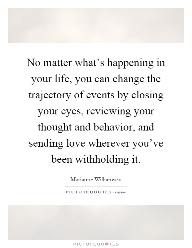 No matter what's happening in your life, you can change the trajectory of events by closing your eyes, reviewing your thought and behavior, and sending love wherever you've been withholding it Picture Quote #1