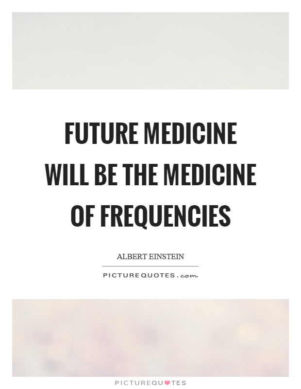 Future medicine will be the medicine of frequencies Picture Quote #1
