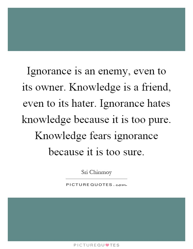 Ignorance is an enemy, even to its owner. Knowledge is a friend, even to its hater. Ignorance hates knowledge because it is too pure. Knowledge fears ignorance because it is too sure Picture Quote #1