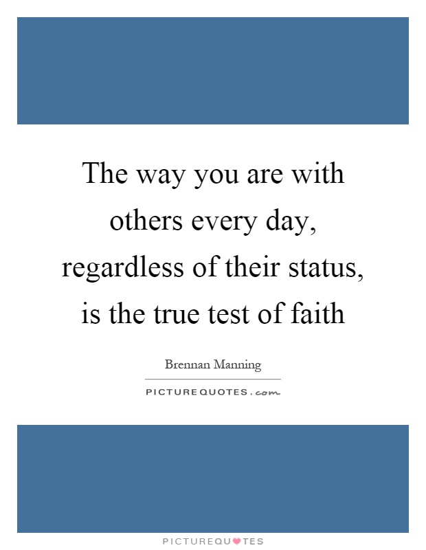 The way you are with others every day, regardless of their status, is the true test of faith Picture Quote #1