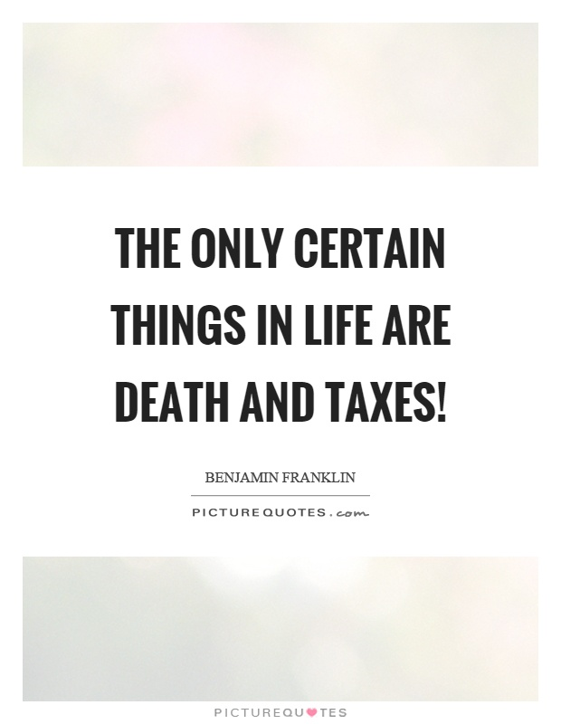 The only certain things in life are death and taxes! Picture Quote #1
