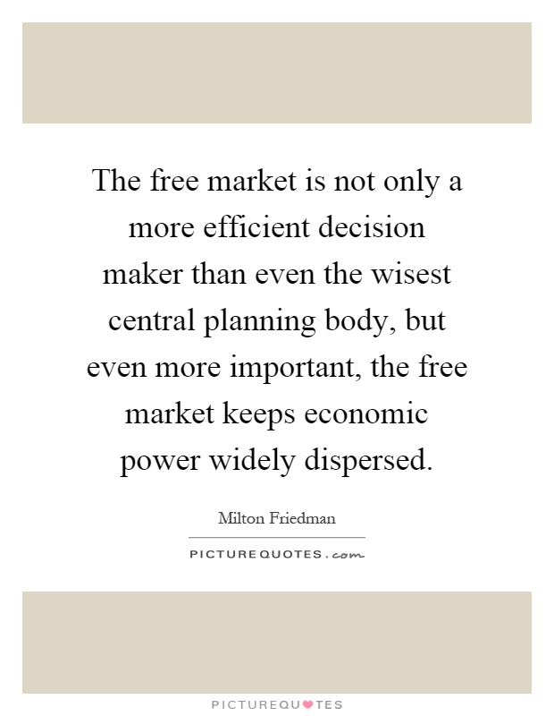 The free market is not only a more efficient decision maker than even the wisest central planning body, but even more important, the free market keeps economic power widely dispersed Picture Quote #1