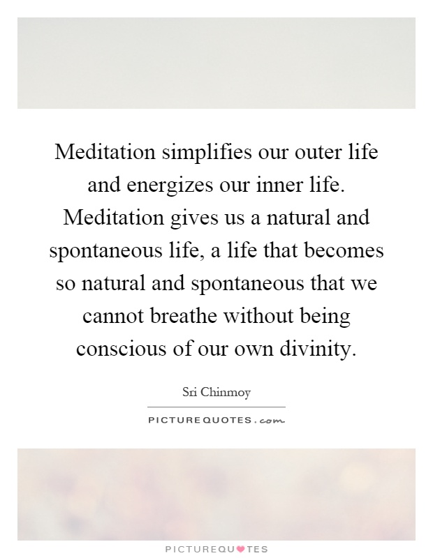Meditation simplifies our outer life and energizes our inner life. Meditation gives us a natural and spontaneous life, a life that becomes so natural and spontaneous that we cannot breathe without being conscious of our own divinity Picture Quote #1