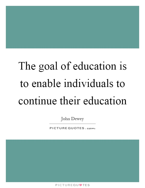 The goal of education is to enable individuals to continue their education Picture Quote #1