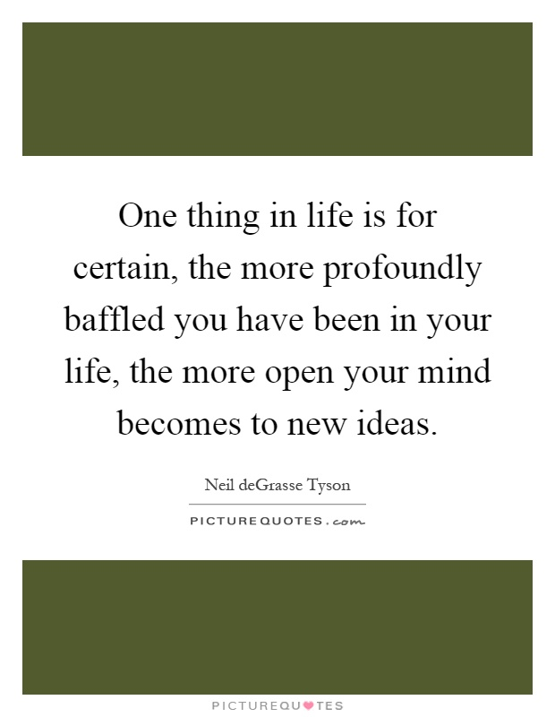 One thing in life is for certain, the more profoundly baffled you have been in your life, the more open your mind becomes to new ideas Picture Quote #1