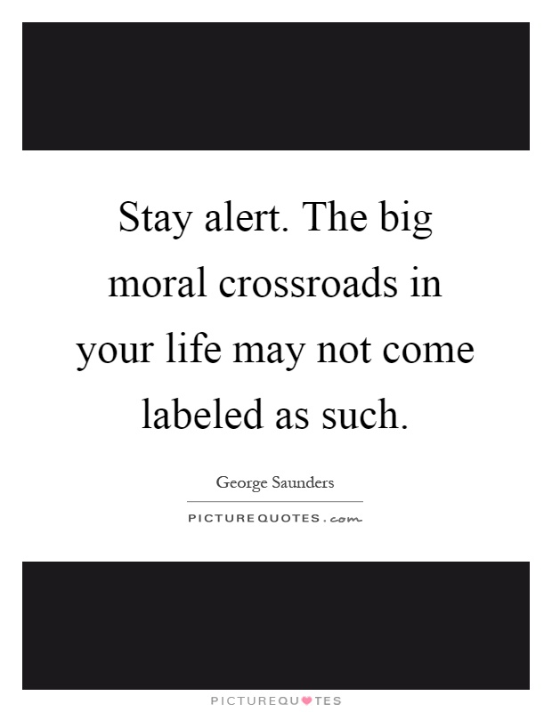 Stay alert. The big moral crossroads in your life may not come labeled as such Picture Quote #1