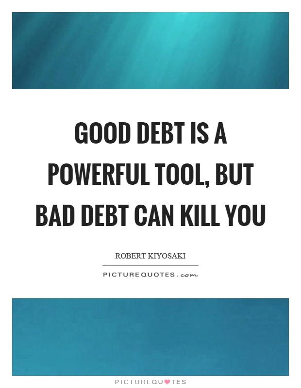 Good debt is a powerful tool, but bad debt can kill you Picture Quote #1