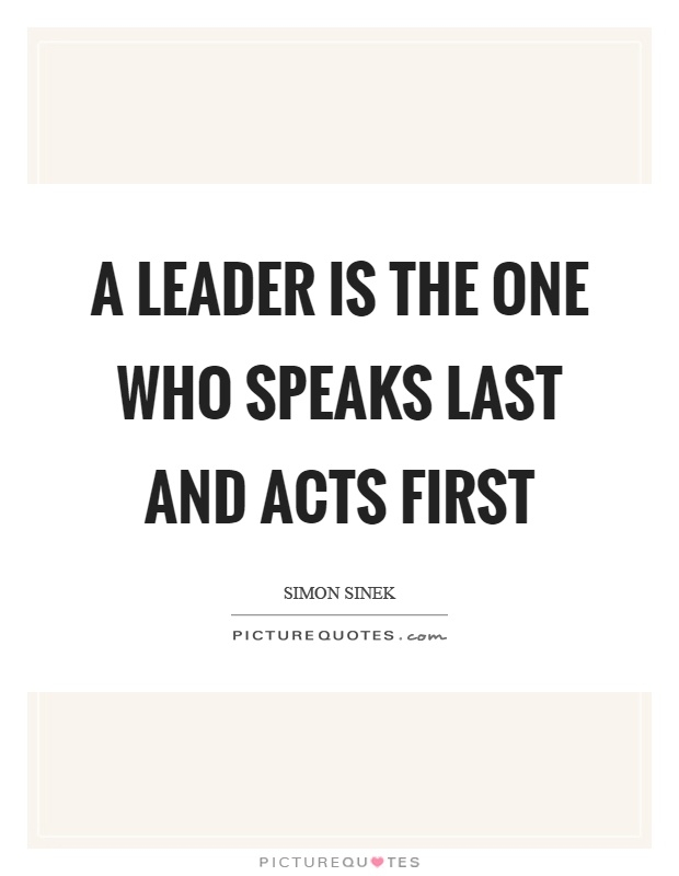 A leader is the one who speaks last and acts first Picture Quote #1