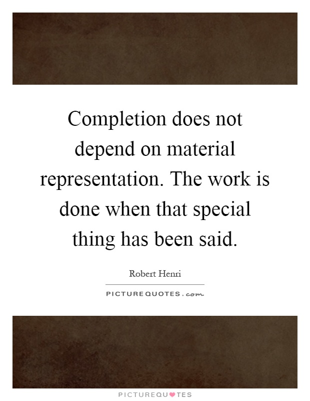 Completion does not depend on material representation. The work is done when that special thing has been said Picture Quote #1