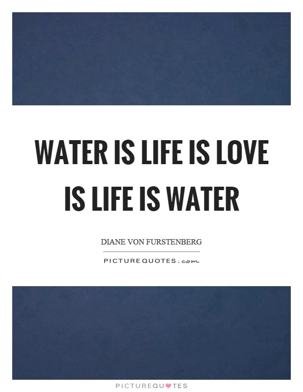 Water is life is love is life is water Picture Quote #1