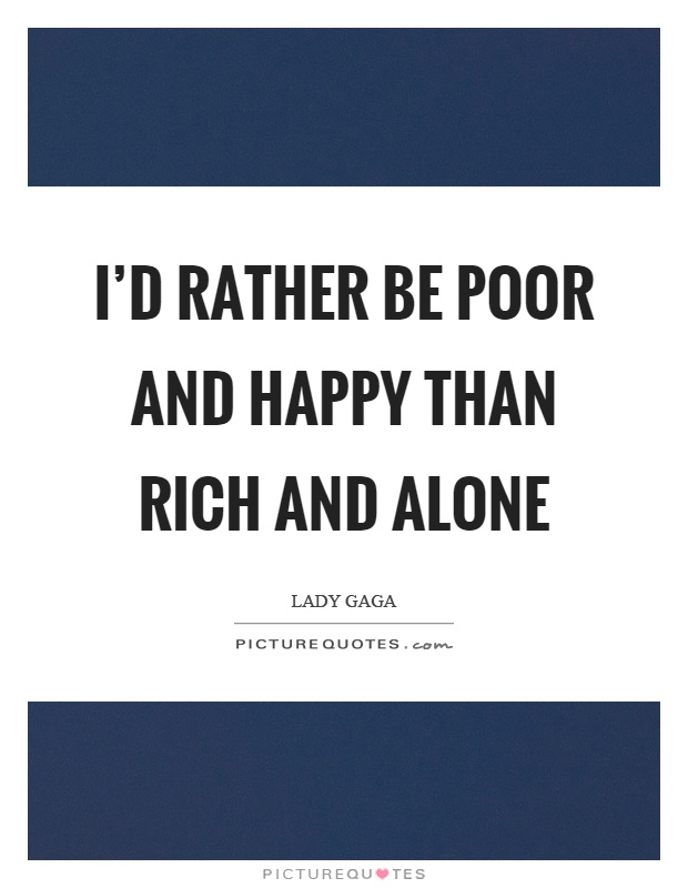 I'd rather be poor and happy than rich and alone Picture Quote #1
