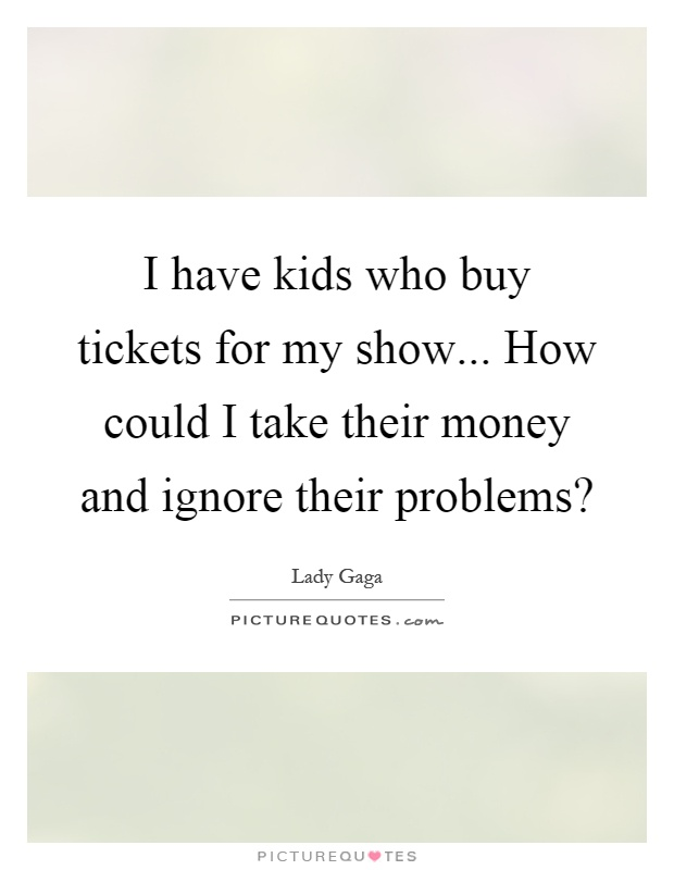 I have kids who buy tickets for my show... How could I take their money and ignore their problems? Picture Quote #1
