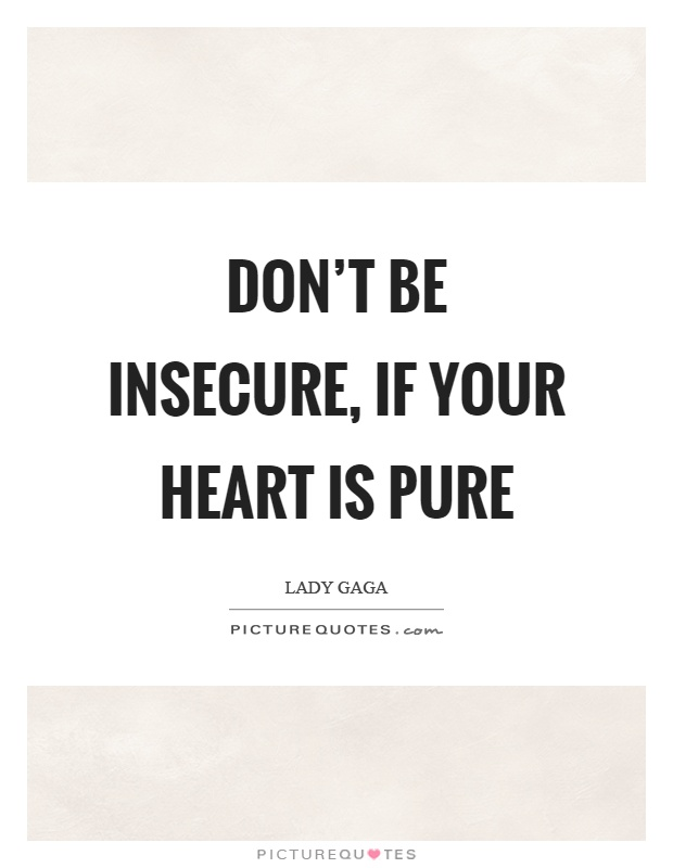 Don't be insecure, if your heart is pure Picture Quote #1