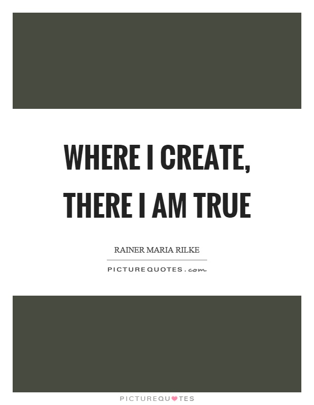 Where I create, there I am true Picture Quote #1