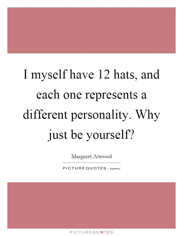 I myself have 12 hats, and each one represents a different personality. Why just be yourself? Picture Quote #1