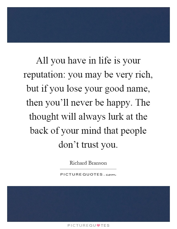 All you have in life is your reputation: you may be very rich, but if you lose your good name, then you'll never be happy. The thought will always lurk at the back of your mind that people don't trust you Picture Quote #1