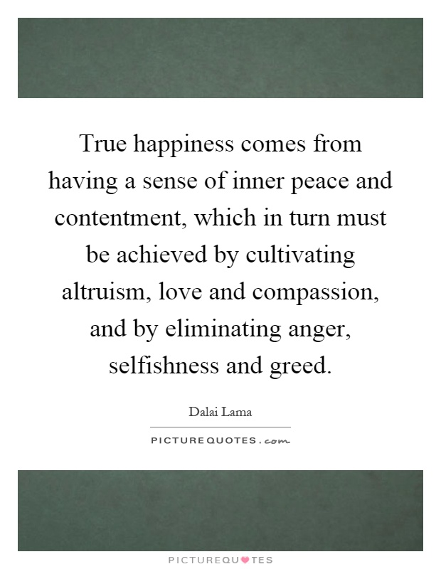 True happiness comes from having a sense of inner peace and contentment, which in turn must be achieved by cultivating altruism, love and compassion, and by eliminating anger, selfishness and greed Picture Quote #1