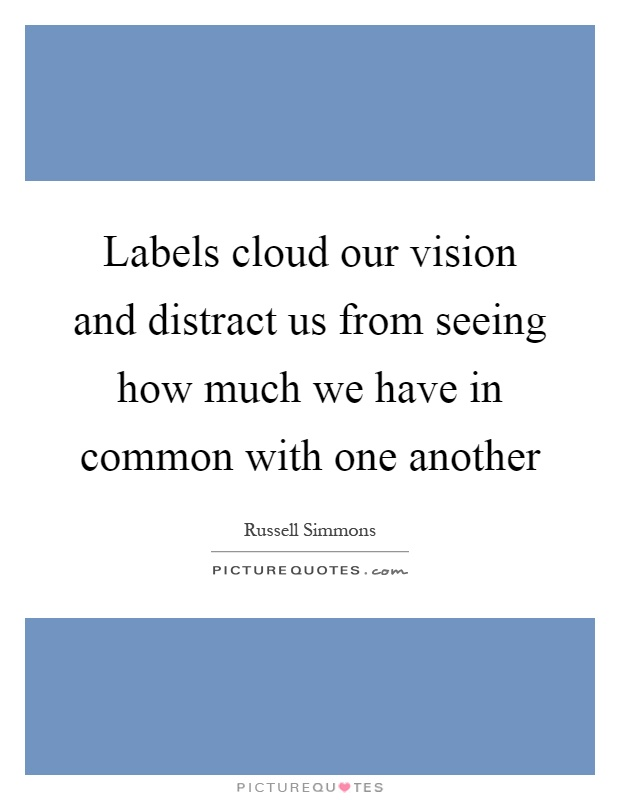 Labels cloud our vision and distract us from seeing how much we have in common with one another Picture Quote #1