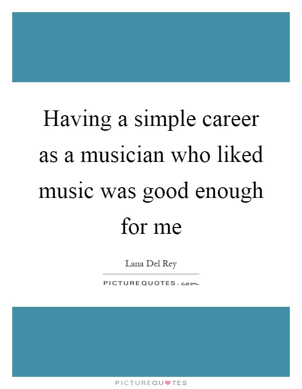 Having a simple career as a musician who liked music was good enough for me Picture Quote #1
