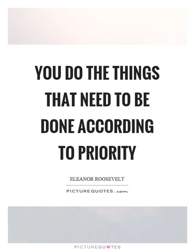 You do the things that need to be done according to priority Picture Quote #1