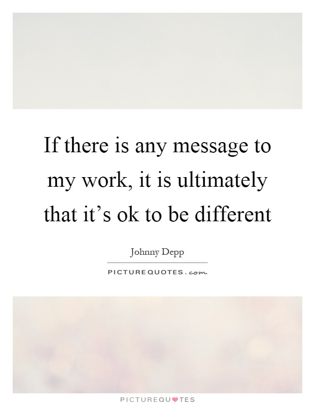 If there is any message to my work, it is ultimately that it's ok to be different Picture Quote #1