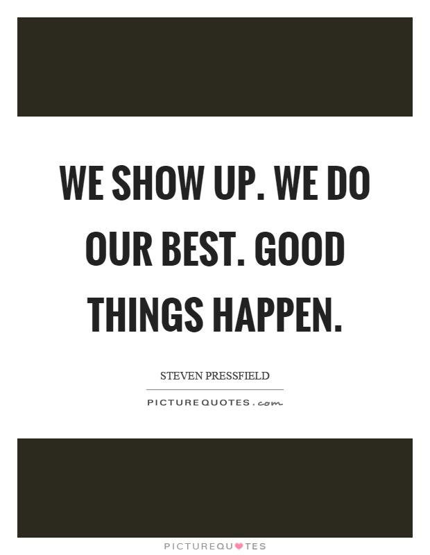 We show up. We do our best. Good things happen Picture Quote #1