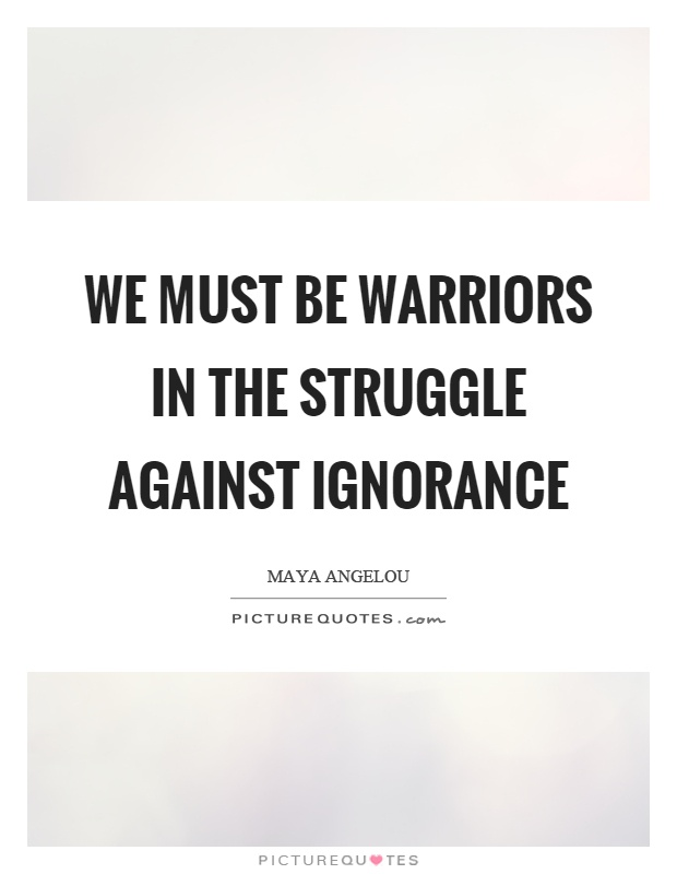 We must be warriors in the struggle against ignorance Picture Quote #1