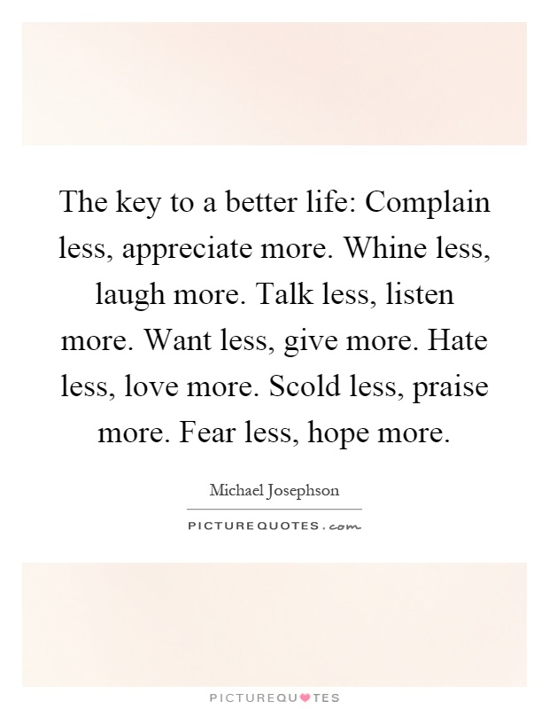 The key to a better life: Complain less, appreciate more. Whine less, laugh more. Talk less, listen more. Want less, give more. Hate less, love more. Scold less, praise more. Fear less, hope more Picture Quote #1