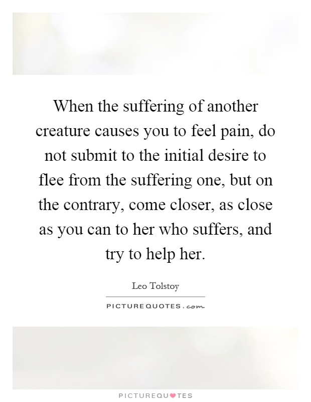 721e62915a96d When the suffering of another creature causes you to feel pain, do not  submit to the initial desire to flee from the suffering one, but on the  contrary, ...