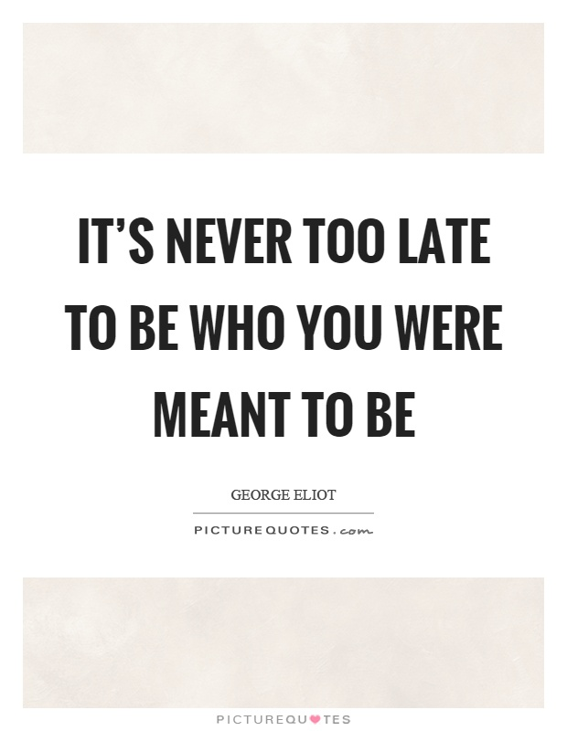 It's never too late to be who you were meant to be Picture Quote #1