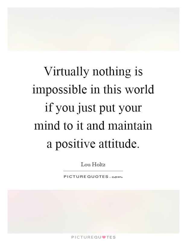 Virtually nothing is impossible in this world if you just put your mind to it and maintain a positive attitude Picture Quote #1