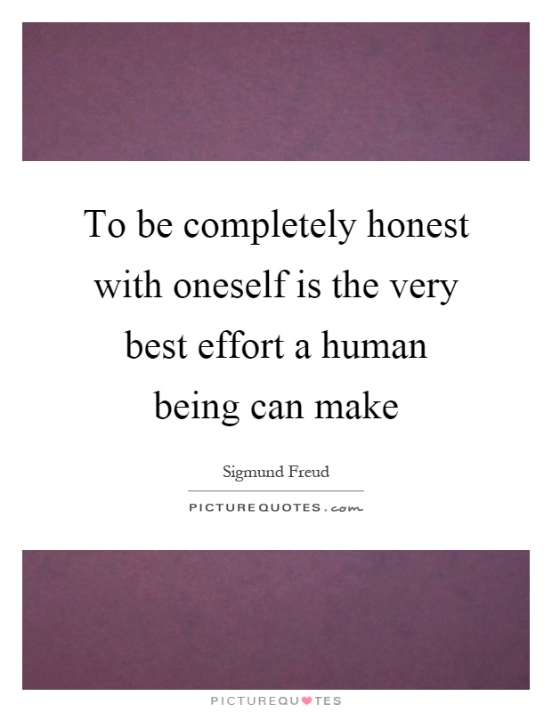 To be completely honest with oneself is the very best effort a human being can make Picture Quote #1