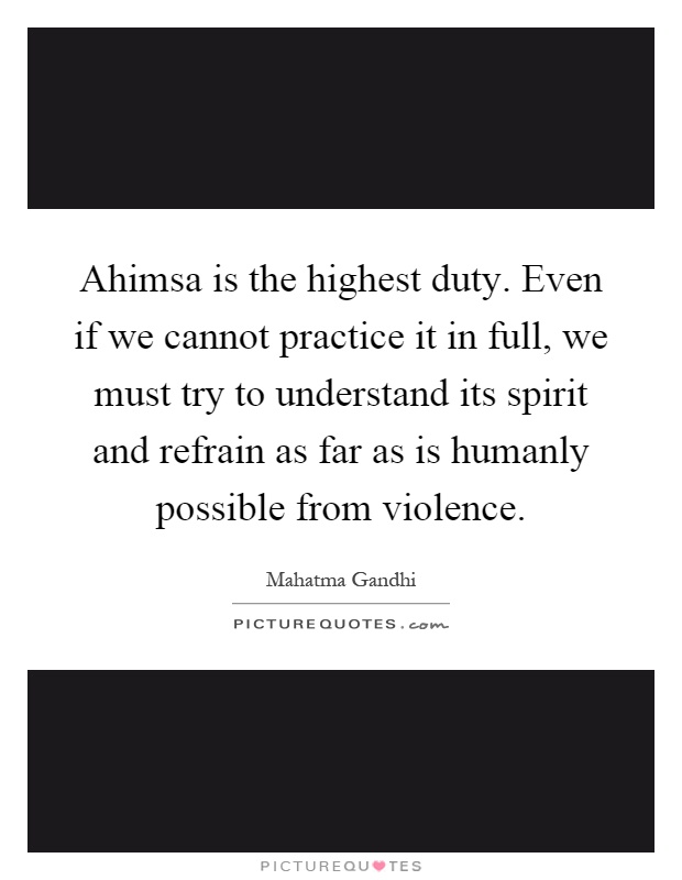 Ahimsa is the highest duty. Even if we cannot practice it in full, we must try to understand its spirit and refrain as far as is humanly possible from violence Picture Quote #1