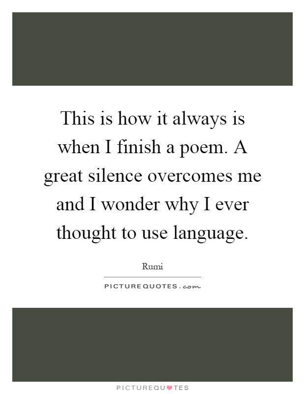 This is how it always is when I finish a poem. A great silence overcomes me and I wonder why I ever thought to use language Picture Quote #1
