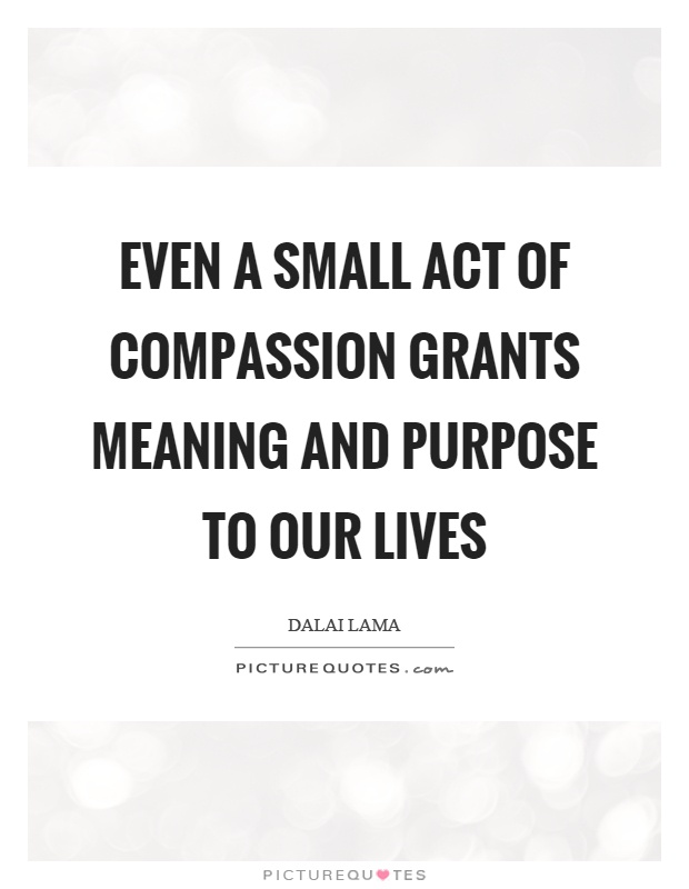 Even a small act of compassion grants meaning and purpose to our lives Picture Quote #1