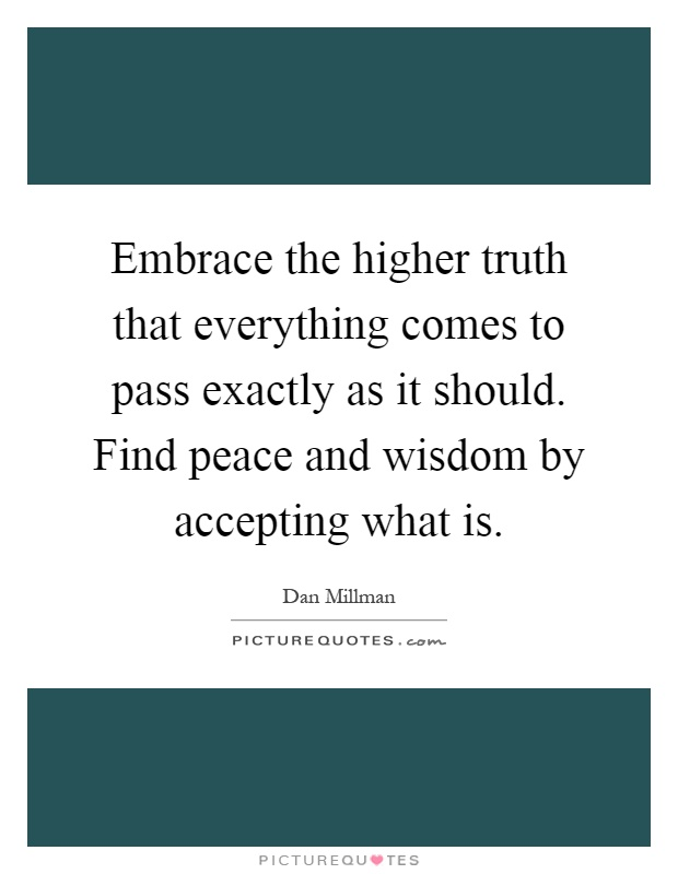 Embrace the higher truth that everything comes to pass exactly as it should. Find peace and wisdom by accepting what is Picture Quote #1