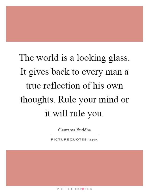 The world is a looking glass. It gives back to every man a true reflection of his own thoughts. Rule your mind or it will rule you Picture Quote #1
