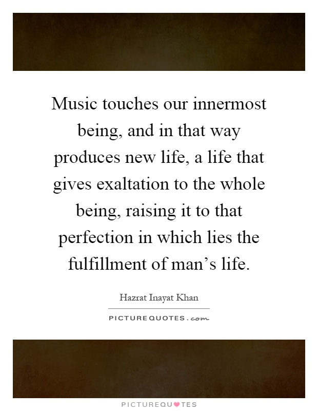 Music touches our innermost being, and in that way produces new life, a life that gives exaltation to the whole being, raising it to that perfection in which lies the fulfillment of man's life Picture Quote #1