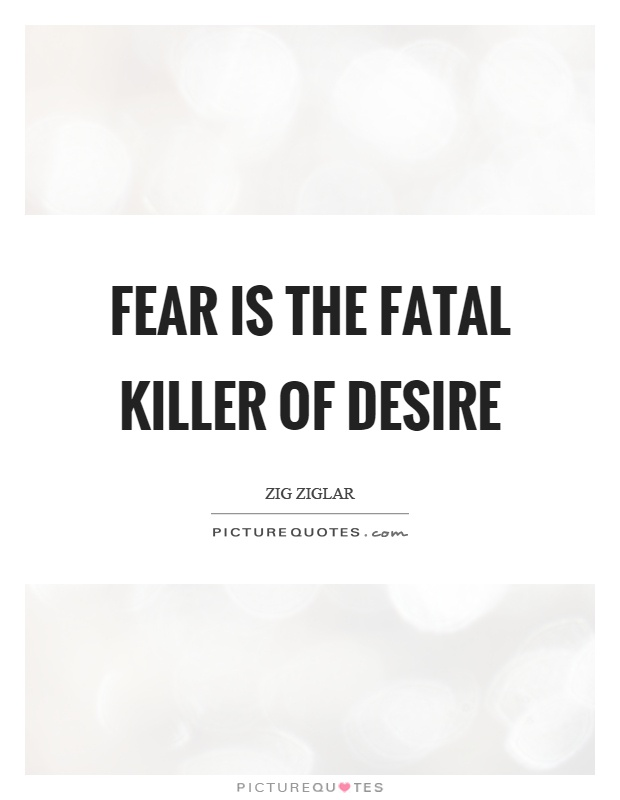 Fear is the fatal killer of desire Picture Quote #1