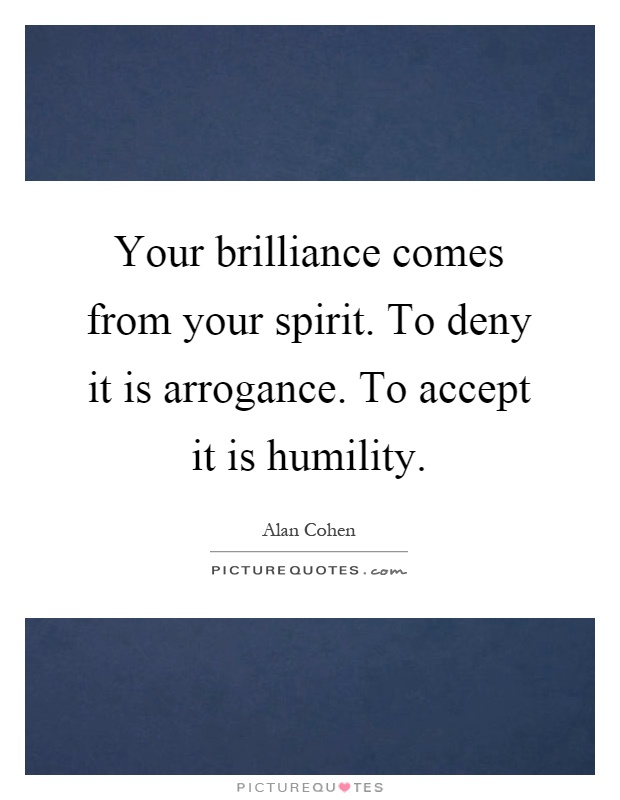 Your brilliance comes from your spirit. To deny it is arrogance. To accept it is humility Picture Quote #1