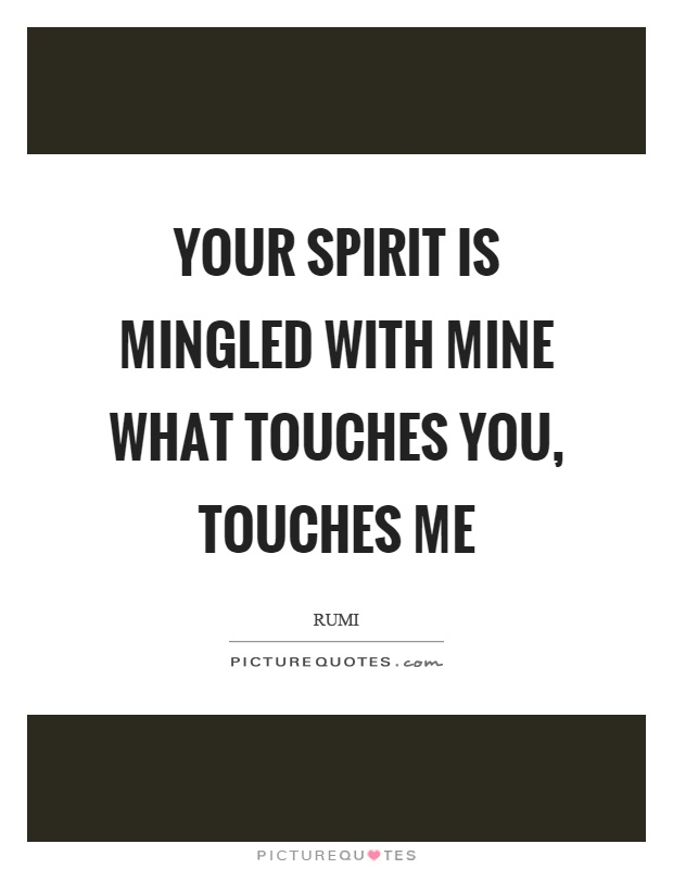 Your spirit is mingled with mine what touches you, touches me Picture Quote #1