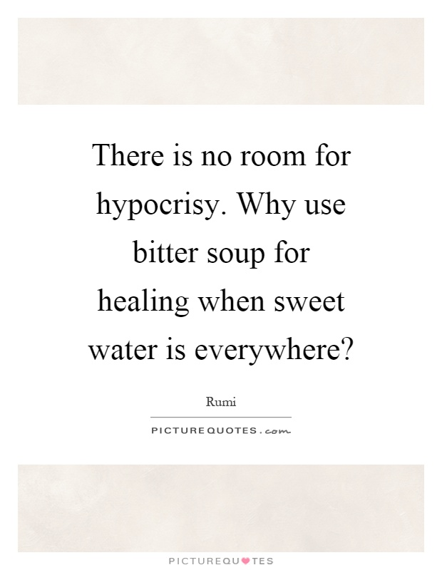 There is no room for hypocrisy. Why use bitter soup for healing when sweet water is everywhere? Picture Quote #1