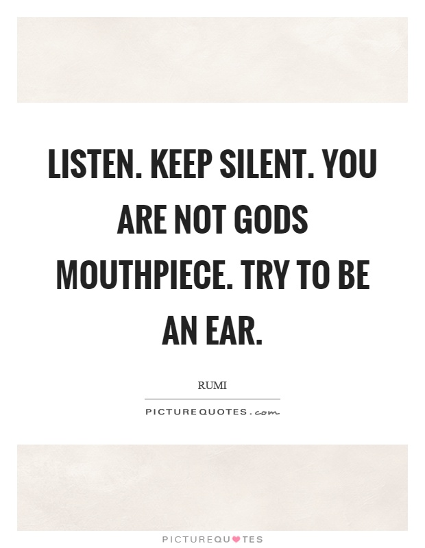 Listen. Keep silent. You are not gods mouthpiece. Try to be an ear Picture Quote #1